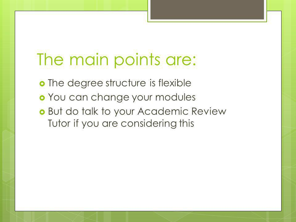 The main points are:  The degree structure is flexible  You can change your modules  But do talk to your Academic Review Tutor if you are consideri