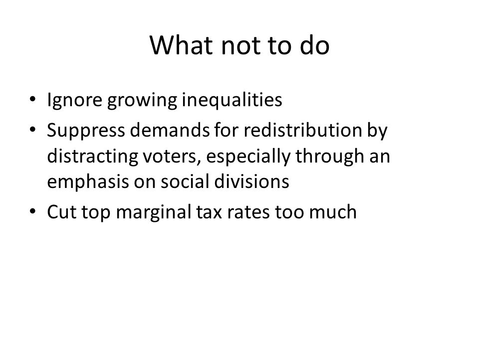 What not to do Ignore growing inequalities Suppress demands for redistribution by distracting voters, especially through an emphasis on social divisions Cut top marginal tax rates too much