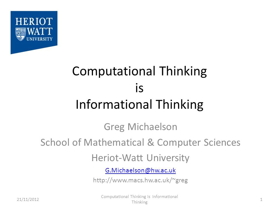 Computational Thinking is Informational Thinking Greg Michaelson School of Mathematical & Computer Sciences Heriot-Watt University G.Michaelson@hw.ac.uk http://www.macs.hw.ac.uk/~greg 1 Computational Thinking is Informational Thinking 21/11/2012