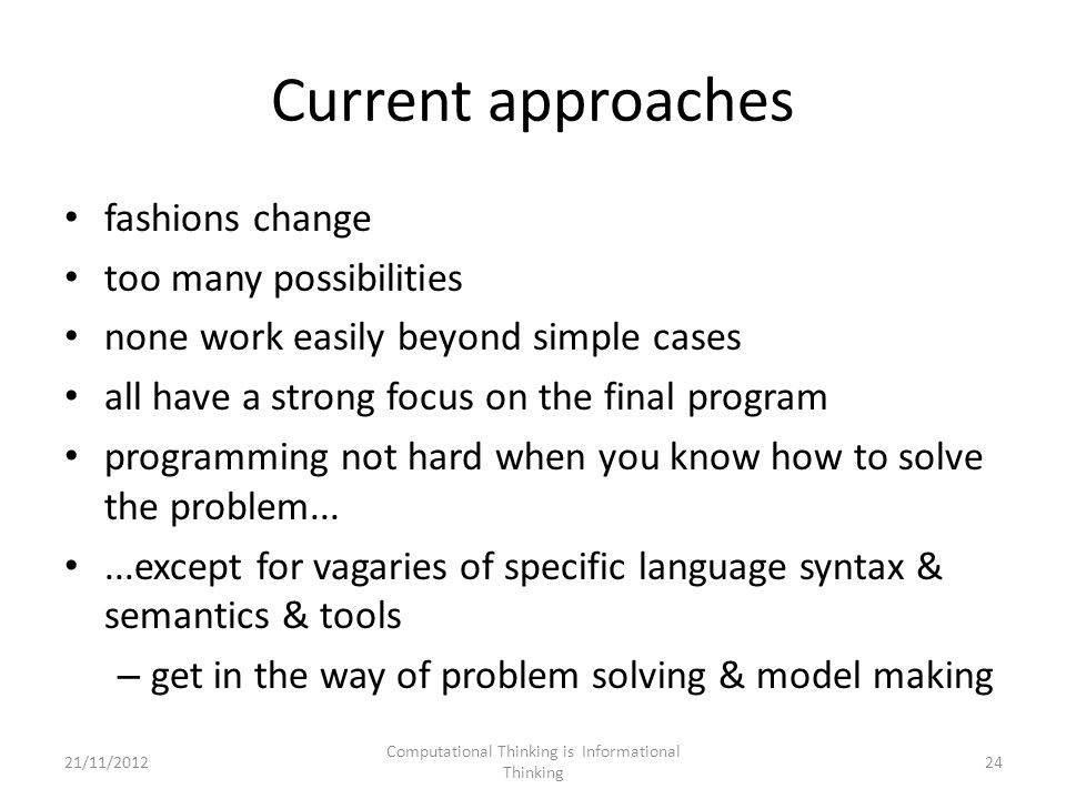 Current approaches fashions change too many possibilities none work easily beyond simple cases all have a strong focus on the final program programming not hard when you know how to solve the problem......except for vagaries of specific language syntax & semantics & tools – get in the way of problem solving & model making Computational Thinking is Informational Thinking 2421/11/2012