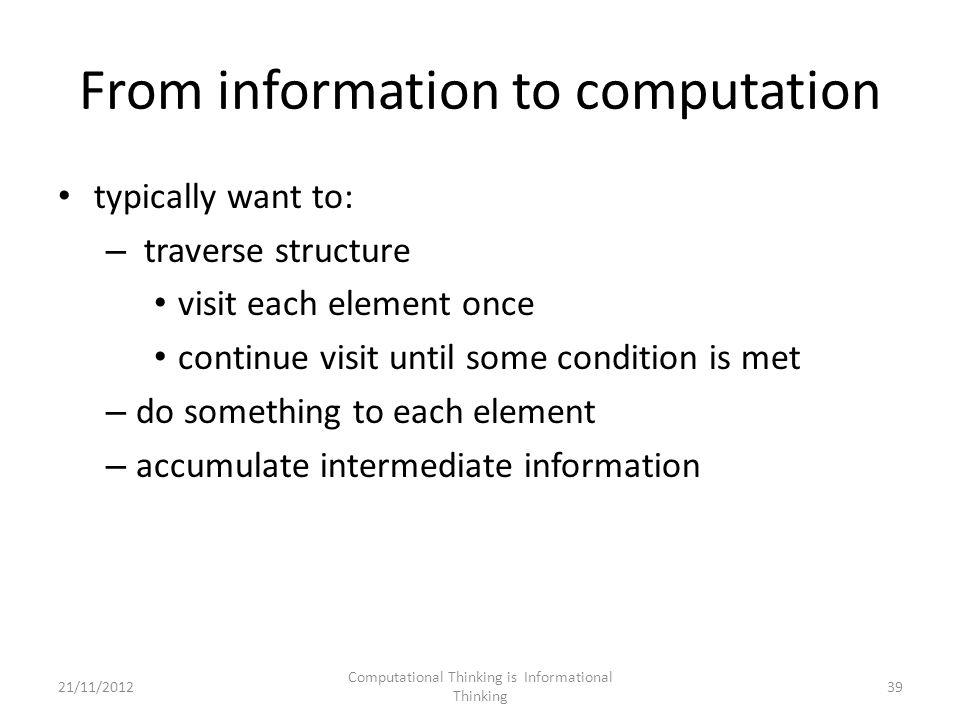 From information to computation typically want to: – traverse structure visit each element once continue visit until some condition is met – do something to each element – accumulate intermediate information Computational Thinking is Informational Thinking 3921/11/2012
