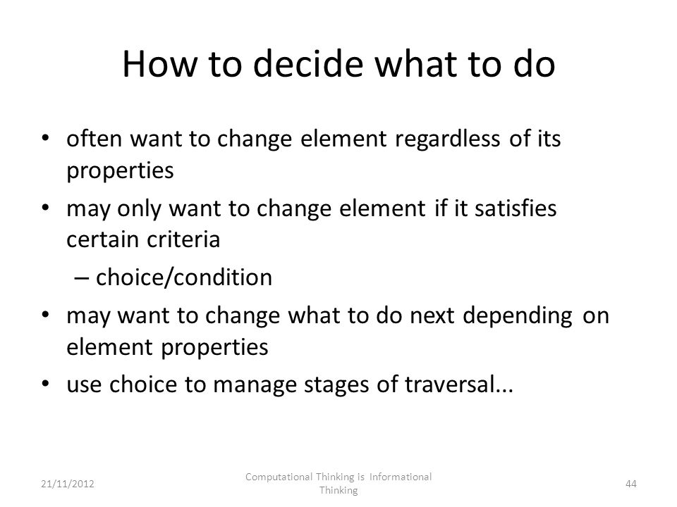 How to decide what to do often want to change element regardless of its properties may only want to change element if it satisfies certain criteria – choice/condition may want to change what to do next depending on element properties use choice to manage stages of traversal...