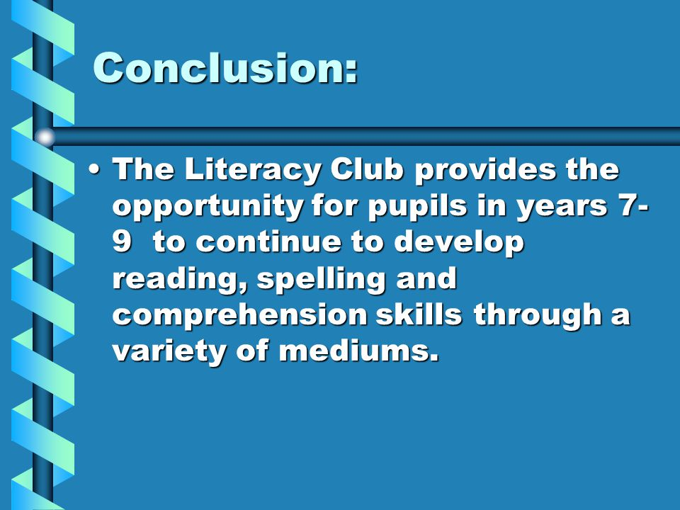 Conclusion: The Literacy Club provides the opportunity for pupils in years 7- 9 to continue to develop reading, spelling and comprehension skills through a variety of mediums.The Literacy Club provides the opportunity for pupils in years 7- 9 to continue to develop reading, spelling and comprehension skills through a variety of mediums.