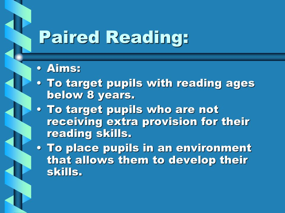 Paired Reading: Aims:Aims: To target pupils with reading ages below 8 years.To target pupils with reading ages below 8 years.