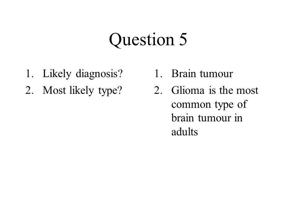 Question 5 1.Likely diagnosis? 2.Most likely type? 1.Brain tumour 2.Glioma is the most common type of brain tumour in adults