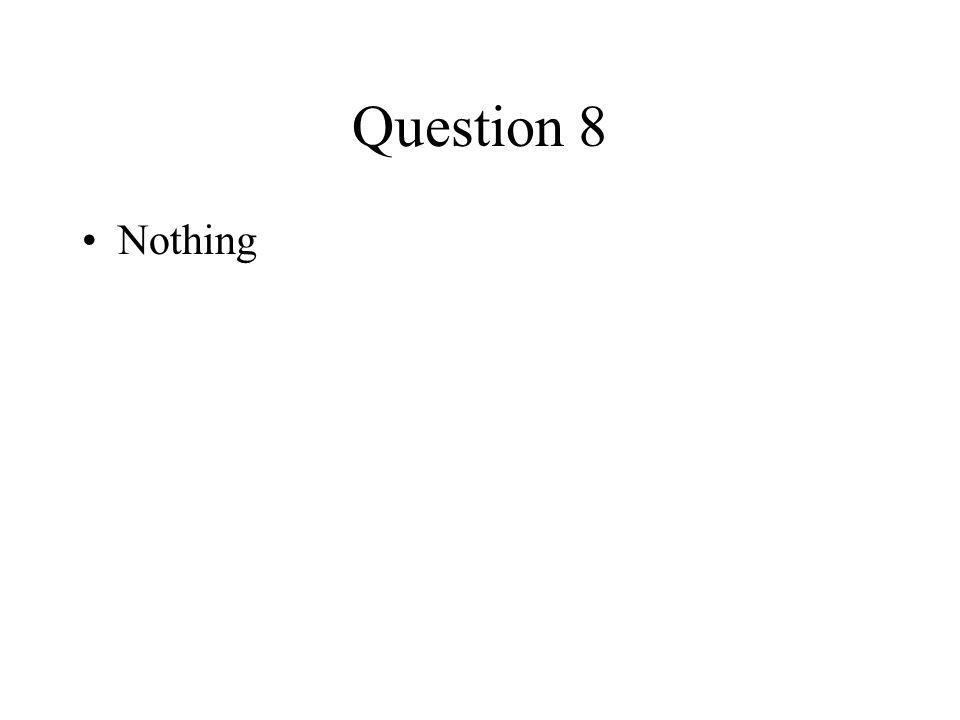 Question 8 Nothing