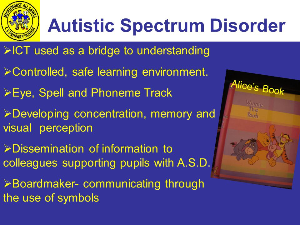 Autistic Spectrum Disorder  ICT used as a bridge to understanding  Controlled, safe learning environment.