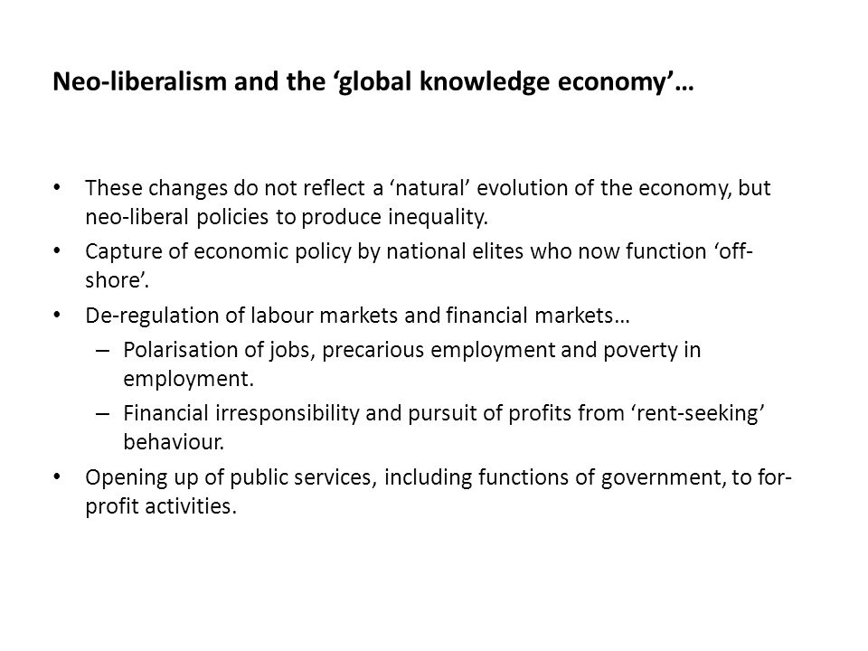 Neo-liberalism and the 'global knowledge economy'… These changes do not reflect a 'natural' evolution of the economy, but neo-liberal policies to produce inequality.