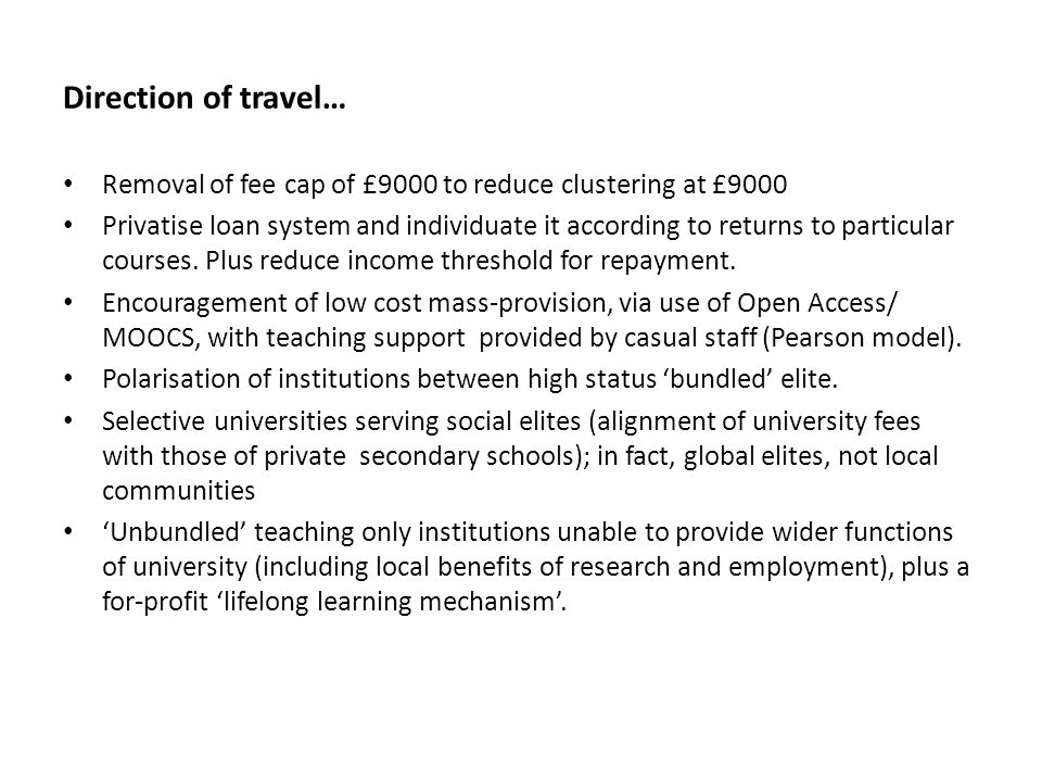 Direction of travel… Removal of fee cap of £9000 to reduce clustering at £9000 Privatise loan system and individuate it according to returns to particular courses.