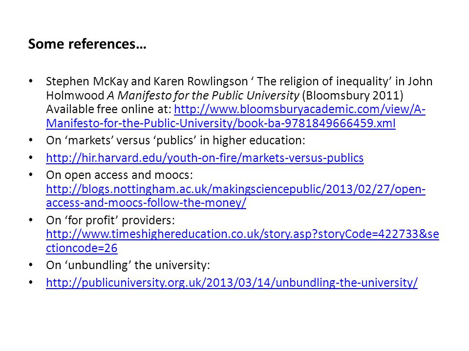 Some references… Stephen McKay and Karen Rowlingson ' The religion of inequality' in John Holmwood A Manifesto for the Public University (Bloomsbury 2011) Available free online at: http://www.bloomsburyacademic.com/view/A- Manifesto-for-the-Public-University/book-ba-9781849666459.xmlhttp://www.bloomsburyacademic.com/view/A- Manifesto-for-the-Public-University/book-ba-9781849666459.xml On 'markets' versus 'publics' in higher education: http://hir.harvard.edu/youth-on-fire/markets-versus-publics On open access and moocs: http://blogs.nottingham.ac.uk/makingsciencepublic/2013/02/27/open- access-and-moocs-follow-the-money/ http://blogs.nottingham.ac.uk/makingsciencepublic/2013/02/27/open- access-and-moocs-follow-the-money/ On 'for profit' providers: http://www.timeshighereducation.co.uk/story.asp storyCode=422733&se ctioncode=26 http://www.timeshighereducation.co.uk/story.asp storyCode=422733&se ctioncode=26 On 'unbundling' the university: http://publicuniversity.org.uk/2013/03/14/unbundling-the-university/