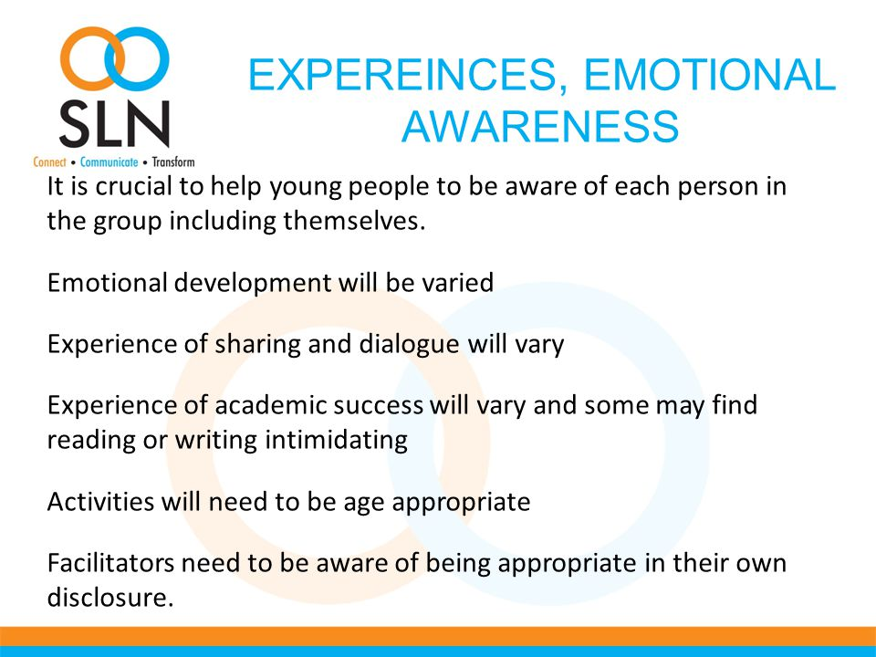 EXPEREINCES, EMOTIONAL AWARENESS It is crucial to help young people to be aware of each person in the group including themselves.