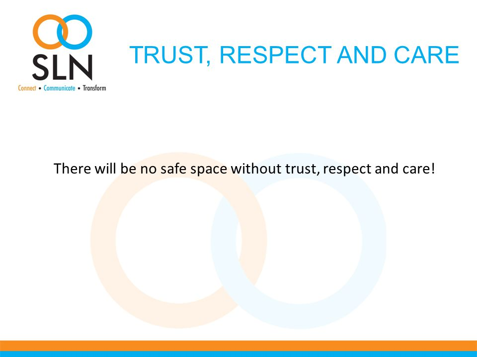 TRUST, RESPECT AND CARE There will be no safe space without trust, respect and care!