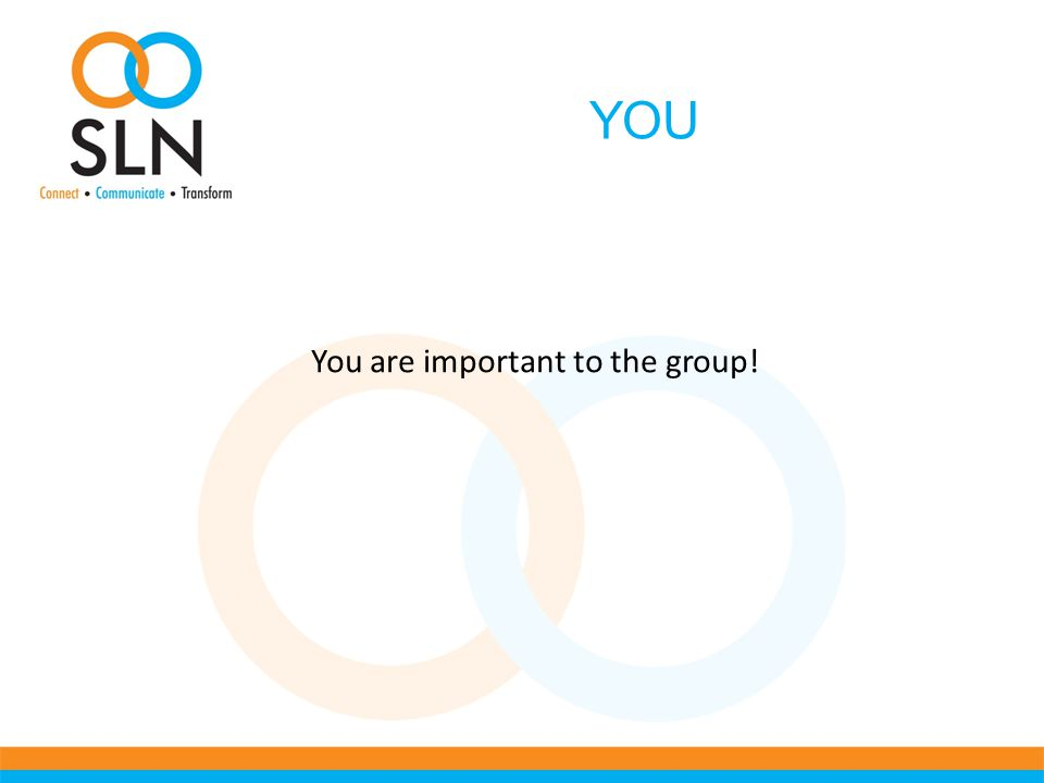 YOU You are important to the group!