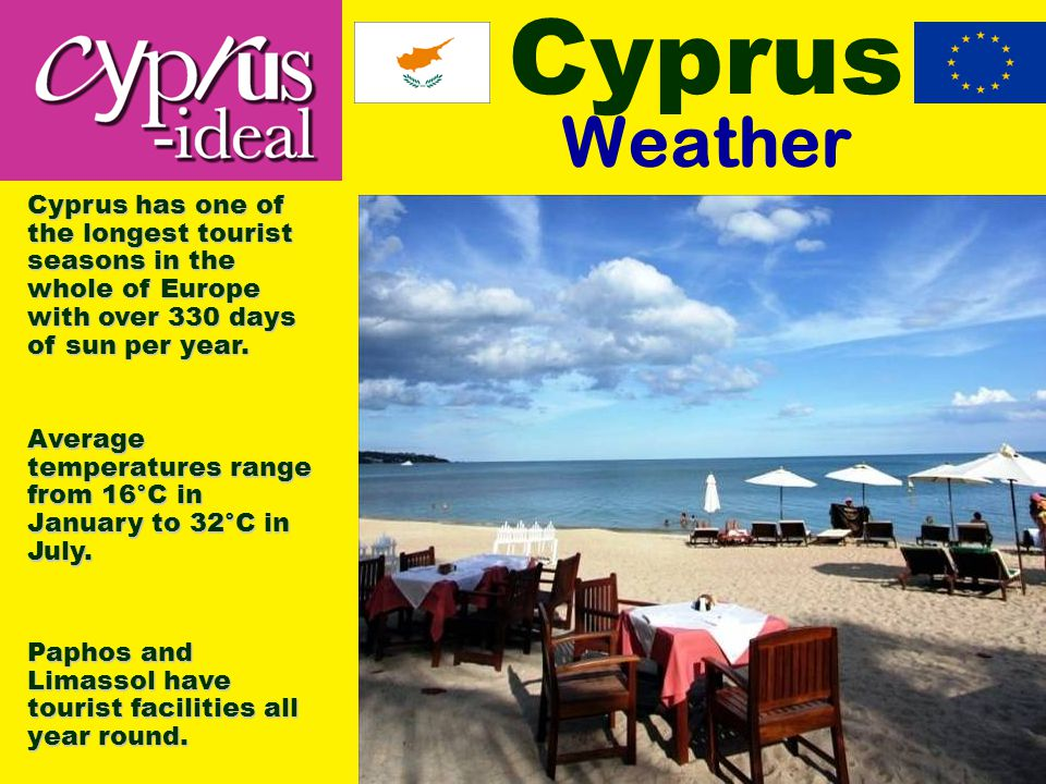 Cyprus Weather Cyprus has one of the longest tourist seasons in the whole of Europe with over 330 days of sun per year.