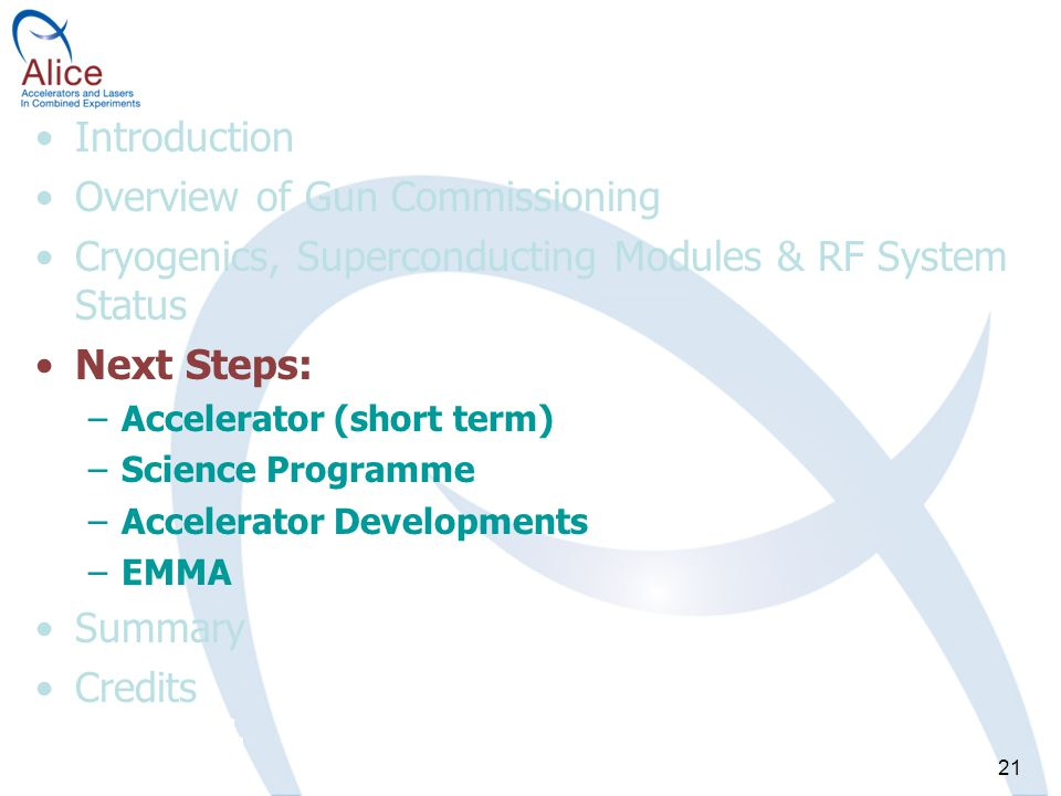 21 Introduction Overview of Gun Commissioning Cryogenics, Superconducting Modules & RF System Status Next Steps: –Accelerator (short term) –Science Programme –Accelerator Developments –EMMA Summary Credits