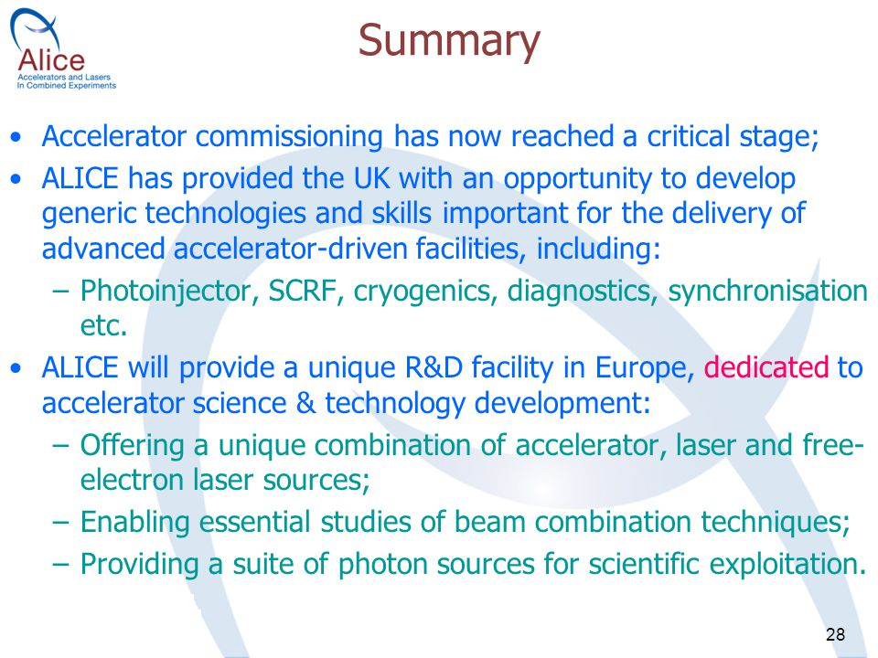 28 Summary Accelerator commissioning has now reached a critical stage; ALICE has provided the UK with an opportunity to develop generic technologies and skills important for the delivery of advanced accelerator-driven facilities, including: –Photoinjector, SCRF, cryogenics, diagnostics, synchronisation etc.