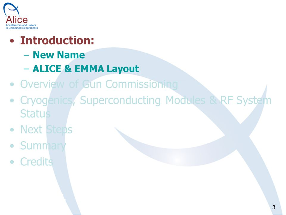 3 Introduction: –New Name –ALICE & EMMA Layout Overview of Gun Commissioning Cryogenics, Superconducting Modules & RF System Status Next Steps Summary Credits