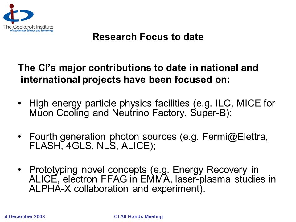 4 December 2008 CI All Hands Meeting Research Focus to date The CI's major contributions to date in national and international projects have been focused on: High energy particle physics facilities (e.g.
