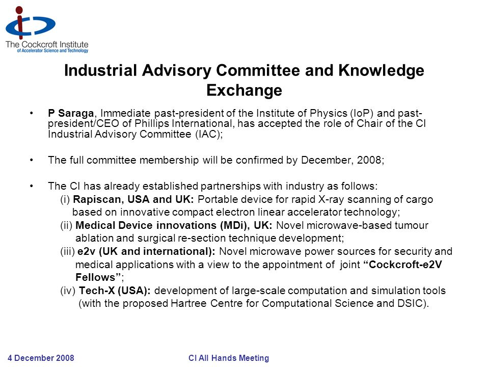 4 December 2008 CI All Hands Meeting Industrial Advisory Committee and Knowledge Exchange P Saraga, Immediate past-president of the Institute of Physics (IoP) and past- president/CEO of Phillips International, has accepted the role of Chair of the CI Industrial Advisory Committee (IAC); The full committee membership will be confirmed by December, 2008; The CI has already established partnerships with industry as follows: (i) Rapiscan, USA and UK: Portable device for rapid X-ray scanning of cargo based on innovative compact electron linear accelerator technology; (ii) Medical Device innovations (MDi), UK: Novel microwave-based tumour ablation and surgical re-section technique development; (iii) e2v (UK and international): Novel microwave power sources for security and medical applications with a view to the appointment of joint Cockcroft-e2V Fellows ; (iv) Tech-X (USA): development of large-scale computation and simulation tools (with the proposed Hartree Centre for Computational Science and DSIC).