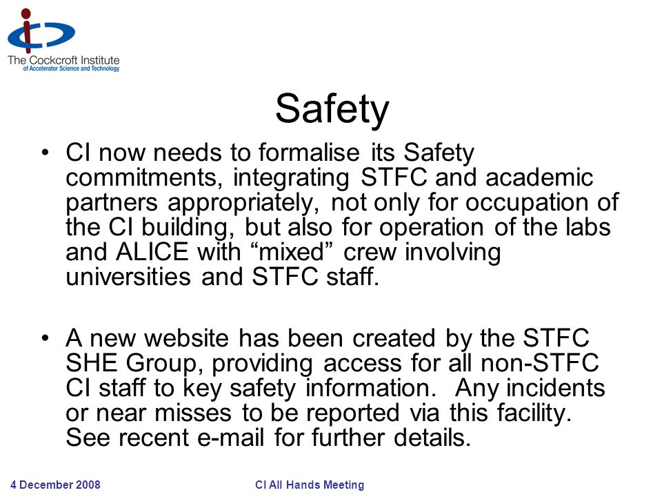 4 December 2008 CI All Hands Meeting Safety CI now needs to formalise its Safety commitments, integrating STFC and academic partners appropriately, no