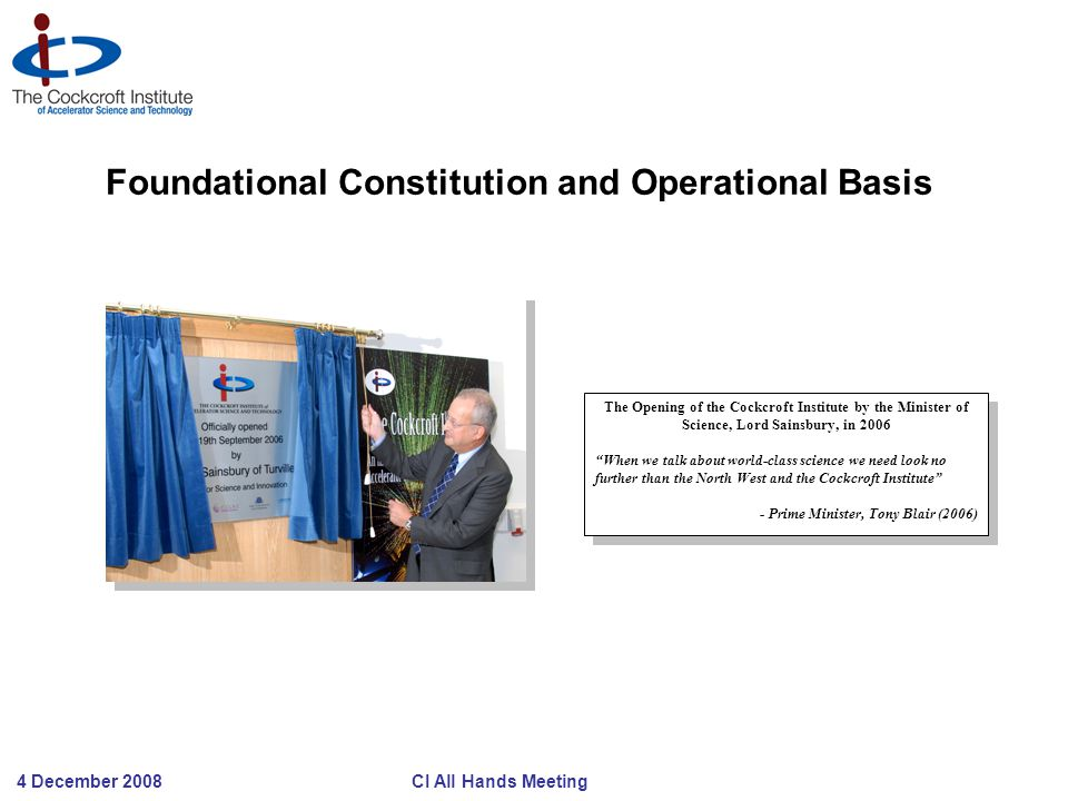 4 December 2008 CI All Hands Meeting Foundational Constitution and Operational Basis The Opening of the Cockcroft Institute by the Minister of Science