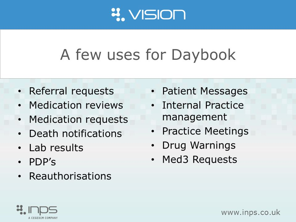 www.inps.co.uk A few uses for Daybook Referral requests Medication reviews Medication requests Death notifications Lab results PDP's Reauthorisations Patient Messages Internal Practice management Practice Meetings Drug Warnings Med3 Requests