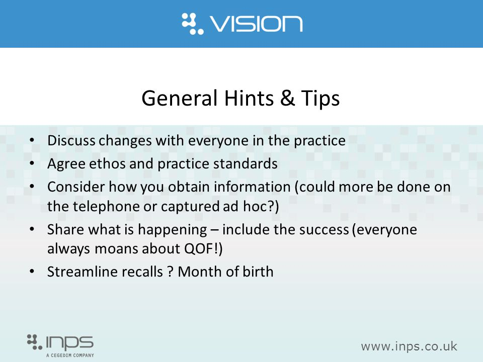 www.inps.co.uk General Hints & Tips Discuss changes with everyone in the practice Agree ethos and practice standards Consider how you obtain informati