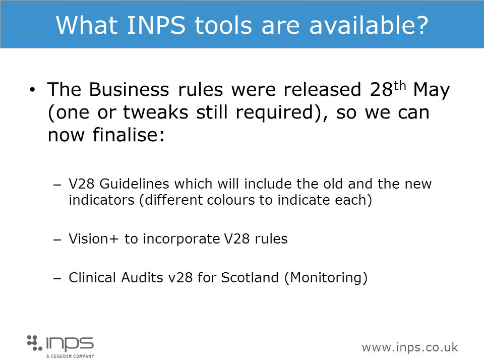 www.inps.co.uk What INPS tools are available? The Business rules were released 28 th May (one or tweaks still required), so we can now finalise: – V28