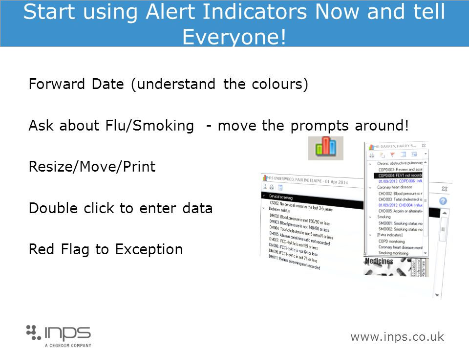 www.inps.co.uk Start using Alert Indicators Now and tell Everyone! Forward Date (understand the colours) Ask about Flu/Smoking - move the prompts arou