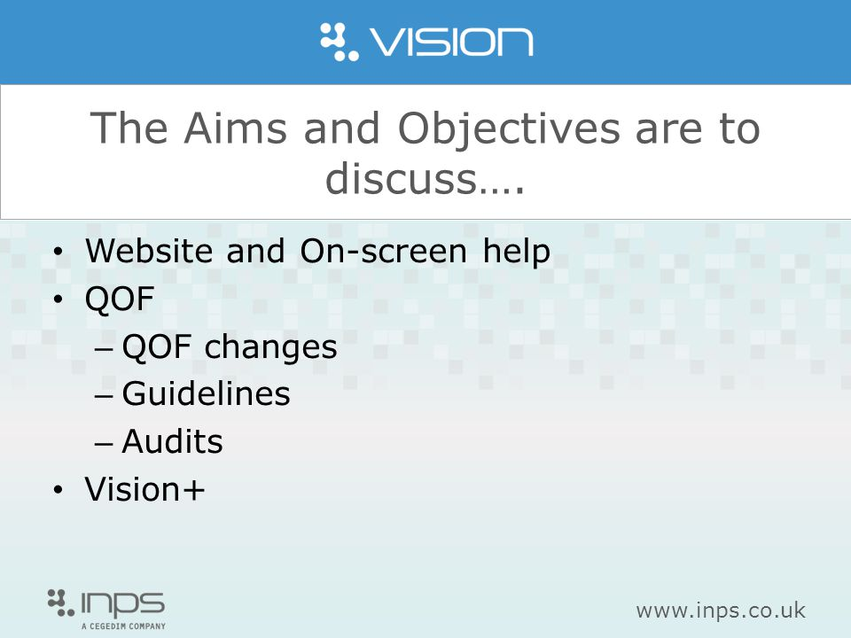 www.inps.co.uk The Aims and Objectives are to discuss…. Website and On-screen help QOF – QOF changes – Guidelines – Audits Vision+