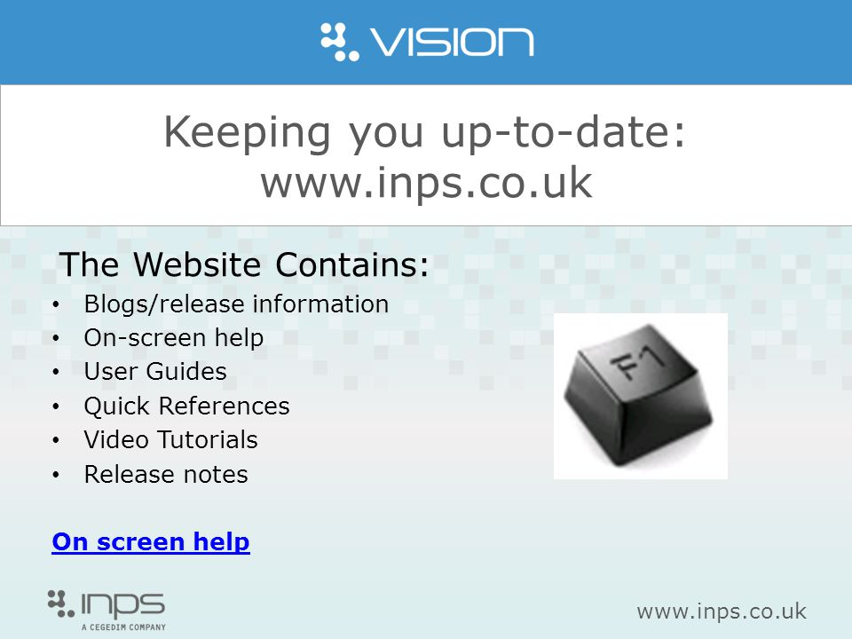 www.inps.co.uk Keeping you up-to-date: www.inps.co.uk The Website Contains: Blogs/release information On-screen help User Guides Quick References Video Tutorials Release notes On screen help
