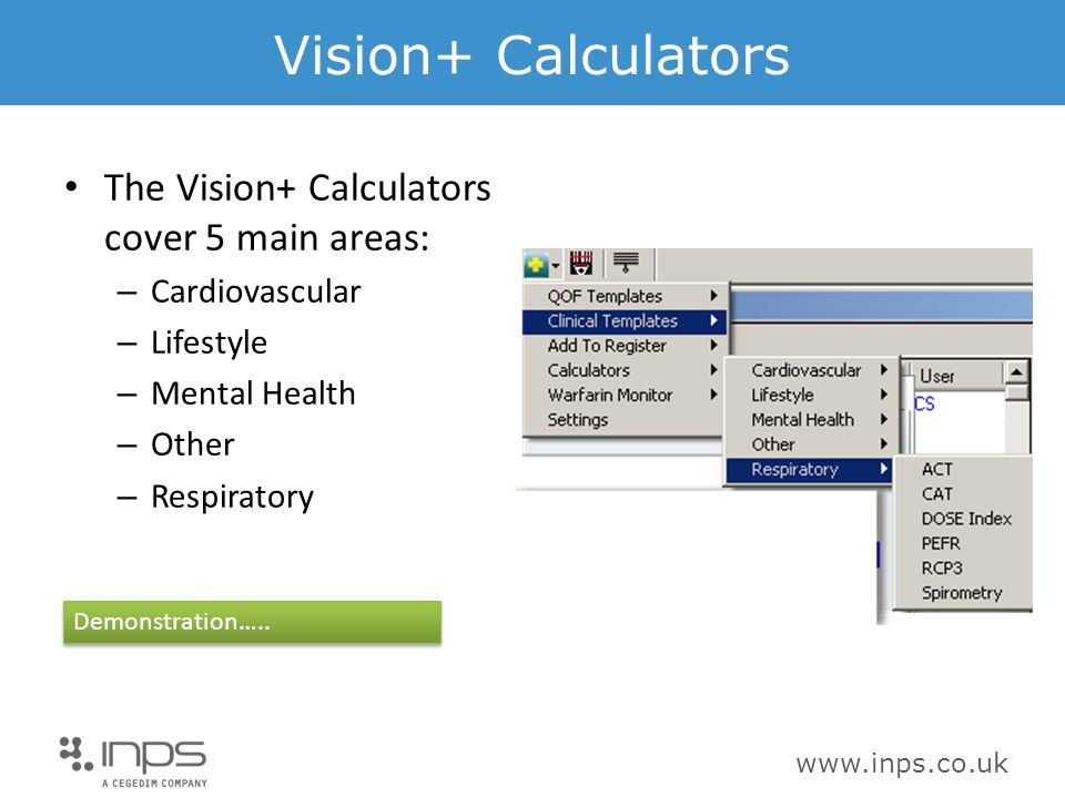 www.inps.co.uk Vision+ Calculators The Vision+ Calculators cover 5 main areas: – Cardiovascular – Lifestyle – Mental Health – Other – Respiratory Demonstration…..