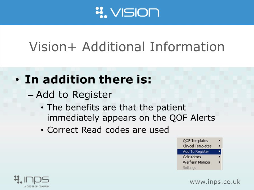 www.inps.co.uk Vision+ Additional Information In addition there is: – Add to Register The benefits are that the patient immediately appears on the QOF Alerts Correct Read codes are used