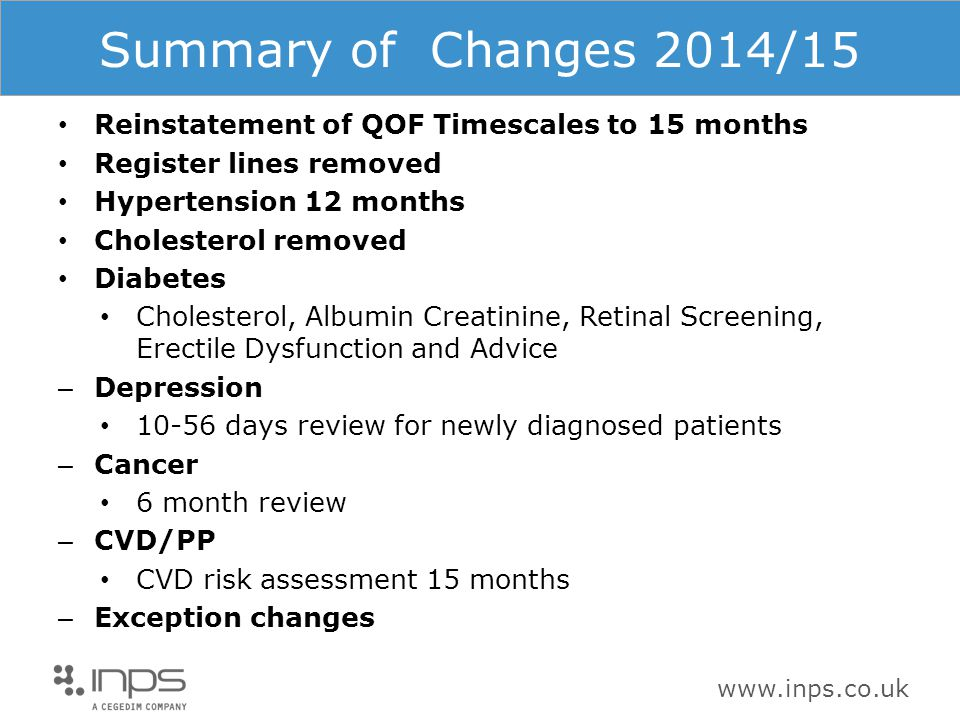 www.inps.co.uk Summary of Changes 2014/15 Reinstatement of QOF Timescales to 15 months Register lines removed Hypertension 12 months Cholesterol removed Diabetes Cholesterol, Albumin Creatinine, Retinal Screening, Erectile Dysfunction and Advice – Depression 10-56 days review for newly diagnosed patients – Cancer 6 month review – CVD/PP CVD risk assessment 15 months – Exception changes