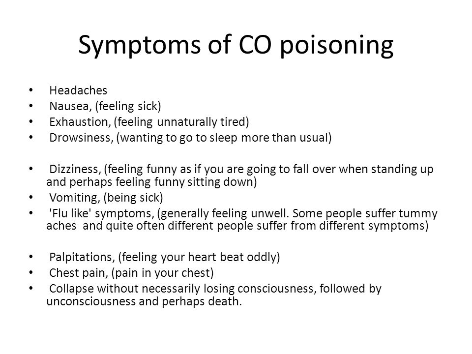 Symptoms of CO poisoning Headaches Nausea, (feeling sick) Exhaustion, (feeling unnaturally tired) Drowsiness, (wanting to go to sleep more than usual) Dizziness, (feeling funny as if you are going to fall over when standing up and perhaps feeling funny sitting down) Vomiting, (being sick) Flu like symptoms, (generally feeling unwell.