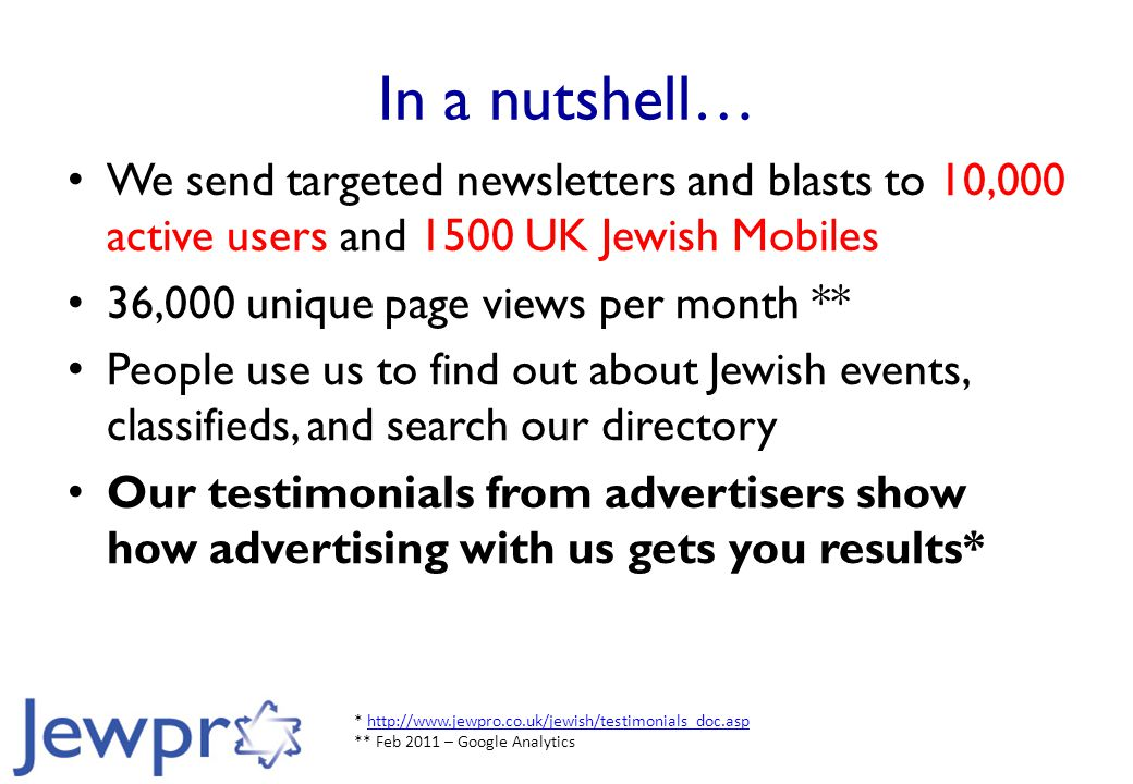 In a nutshell… We send targeted newsletters and blasts to 10,000 active users and 1500 UK Jewish Mobiles 36,000 unique page views per month ** People use us to find out about Jewish events, classifieds, and search our directory Our testimonials from advertisers show how advertising with us gets you results* * http://www.jewpro.co.uk/jewish/testimonials_doc.asp ** Feb 2011 – Google Analyticshttp://www.jewpro.co.uk/jewish/testimonials_doc.asp