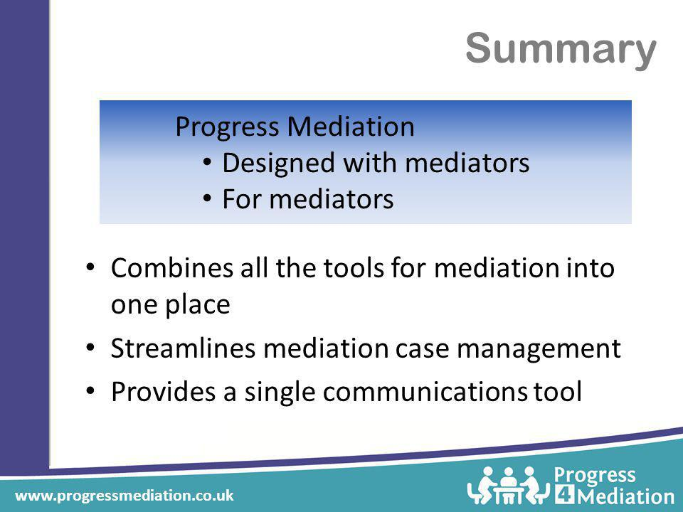Summary Combines all the tools for mediation into one place Streamlines mediation case management Provides a single communications tool Progress Mediation Designed with mediators For mediators