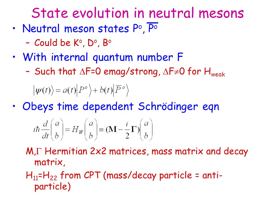 State evolution in neutral mesons Neutral meson states P o, P o –Could be K o, D o, B o With internal quantum number F –Such that  F=0 emag/strong,  F  0 for H weak Obeys time dependent Schrödinger eqn M,  Hermitian 2x2 matrices, mass matrix and decay matrix, H 11 =H 22 from CPT (mass/decay particle = anti- particle)