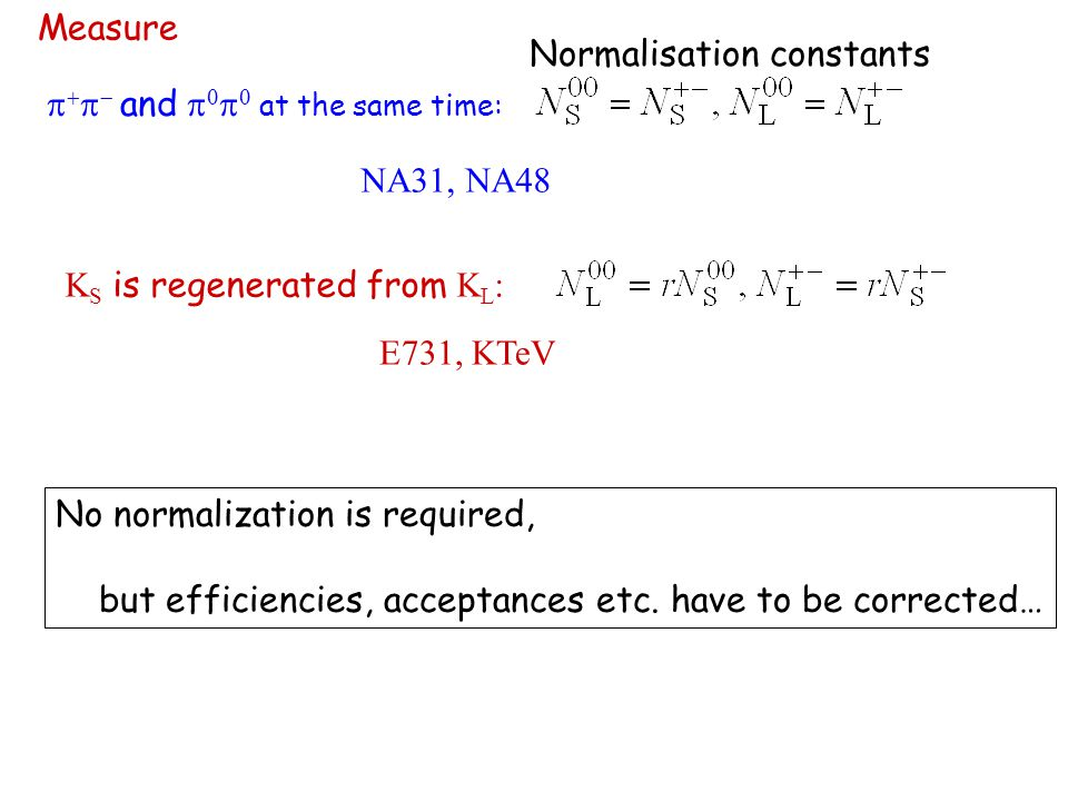 Measure     and     at the same time: NA31, NA48 K S is regenerated from K L : E731, KTeV No normalization is required, but efficiencies, acceptances etc.