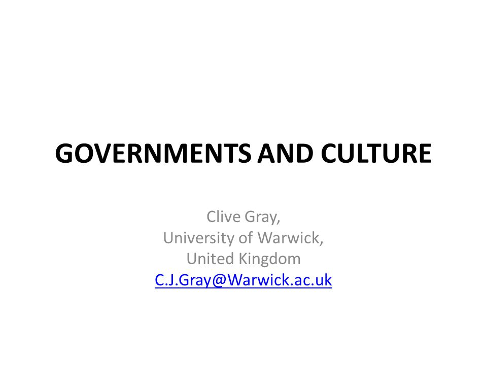 GOVERNMENTS AND CULTURE Clive Gray, University of Warwick, United Kingdom C.J.Gray@Warwick.ac.uk