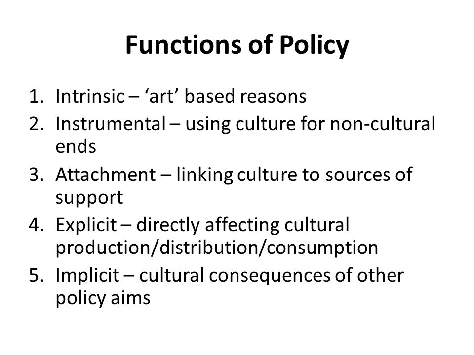 Functions of Policy 1.Intrinsic – 'art' based reasons 2.Instrumental – using culture for non-cultural ends 3.Attachment – linking culture to sources o