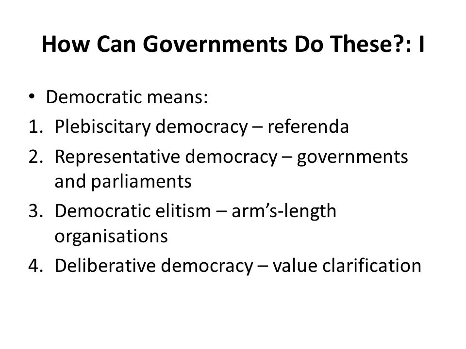 How Can Governments Do These?: I Democratic means: 1.Plebiscitary democracy – referenda 2.Representative democracy – governments and parliaments 3.Dem