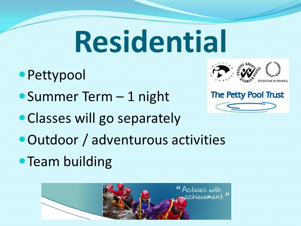 Residential Pettypool Summer Term – 1 night Classes will go separately Outdoor / adventurous activities Team building