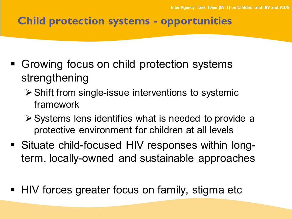 Inter-Agency Task Team (IATT) on Children and HIV and AIDS Child protection systems - opportunities  Growing focus on child protection systems strengthening  Shift from single-issue interventions to systemic framework  Systems lens identifies what is needed to provide a protective environment for children at all levels  Situate child-focused HIV responses within long- term, locally-owned and sustainable approaches  HIV forces greater focus on family, stigma etc