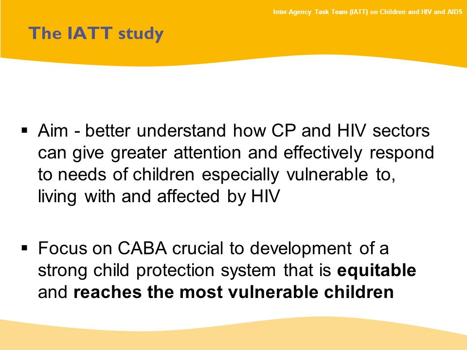 Inter-Agency Task Team (IATT) on Children and HIV and AIDS The IATT study  Aim - better understand how CP and HIV sectors can give greater attention and effectively respond to needs of children especially vulnerable to, living with and affected by HIV  Focus on CABA crucial to development of a strong child protection system that is equitable and reaches the most vulnerable children