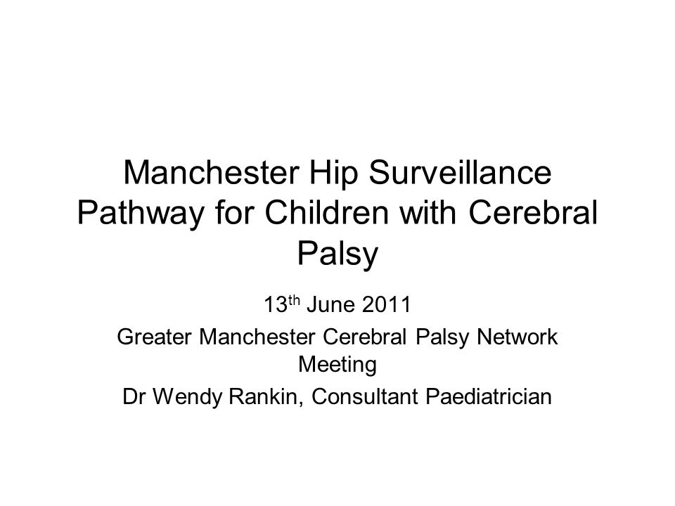 Manchester Hip Surveillance Pathway for Children with Cerebral Palsy 13 th June 2011 Greater Manchester Cerebral Palsy Network Meeting Dr Wendy Rankin, Consultant Paediatrician