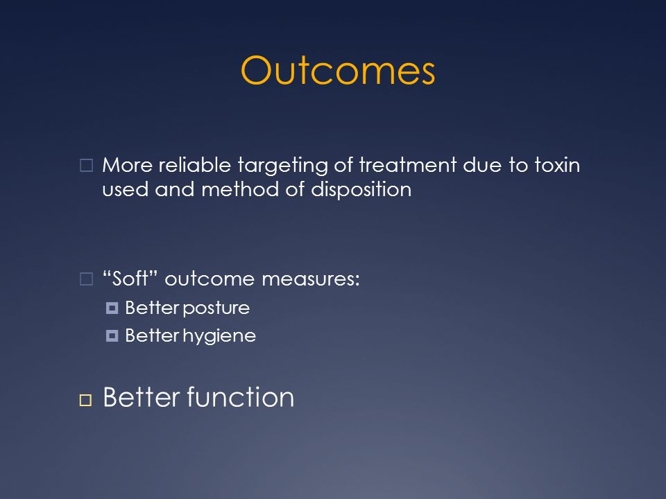Outcomes  More reliable targeting of treatment due to toxin used and method of disposition  Soft outcome measures:  Better posture  Better hygiene  Better function