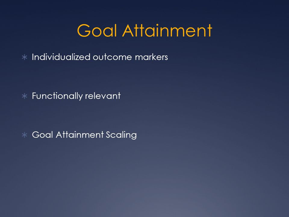 Goal Attainment  Individualized outcome markers  Functionally relevant  Goal Attainment Scaling
