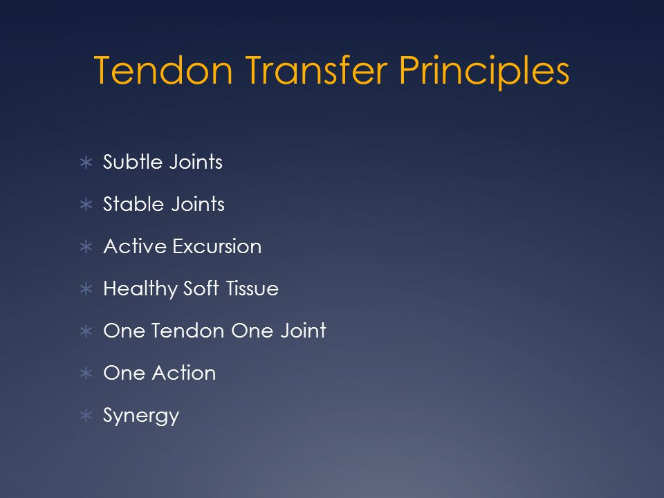 Tendon Transfer Principles  Subtle Joints  Stable Joints  Active Excursion  Healthy Soft Tissue  One Tendon One Joint  One Action  Synergy