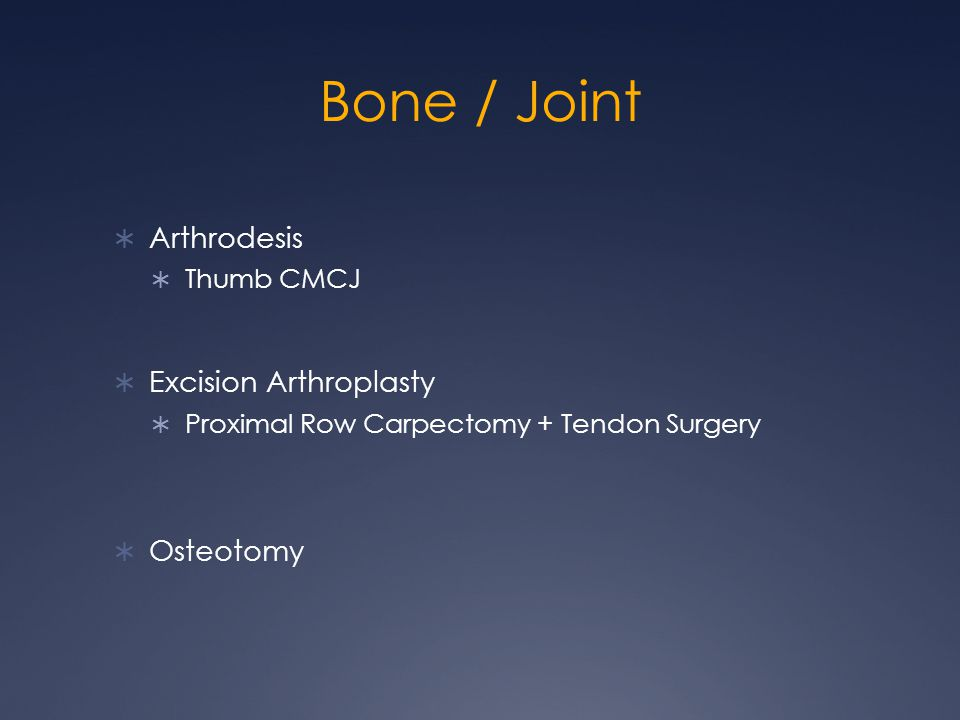 Bone / Joint  Arthrodesis  Thumb CMCJ  Excision Arthroplasty  Proximal Row Carpectomy + Tendon Surgery  Osteotomy
